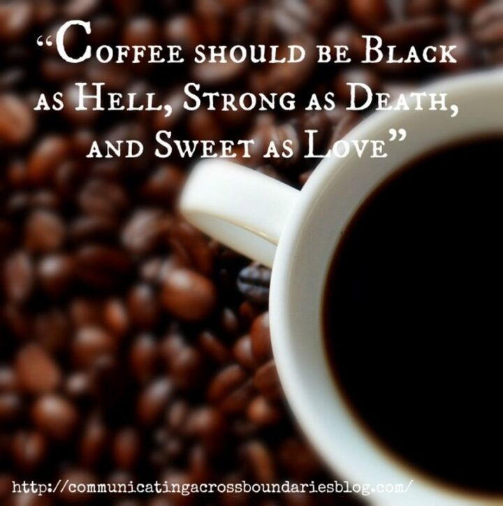 """""""Coffee should be black as hell, strong as death, and sweet as love."""" - Unknown"""