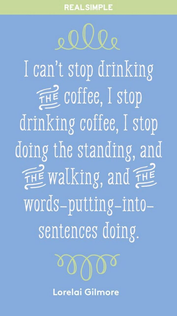 """""""I can't stop drinking. I stop drinking, I stop doing the standing, and the walking and the words-putting-into-sentences doing"""" - Lorelai Gilmore, 'Gilmore Girls'"""