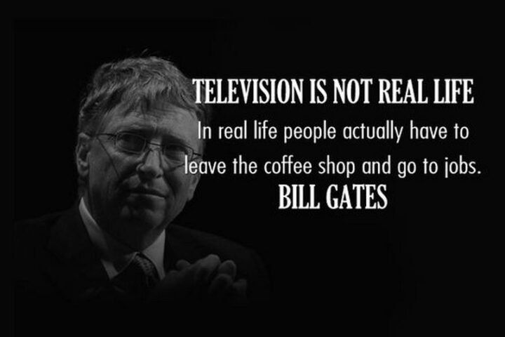 """""""Television is not real life. In real life, people actually have to leave the shop and go to jobs."""" - Bill Gates"""