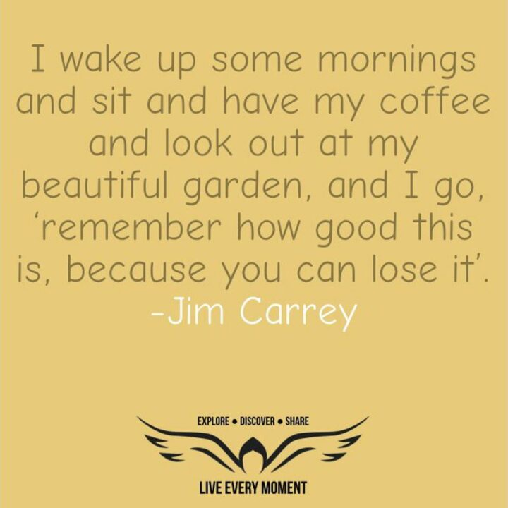 """""""I wake up some mornings and look out at my beautiful garden, and I go, """"Remember how good this is. Because you can lose it""""."""" - Jim Carrey"""