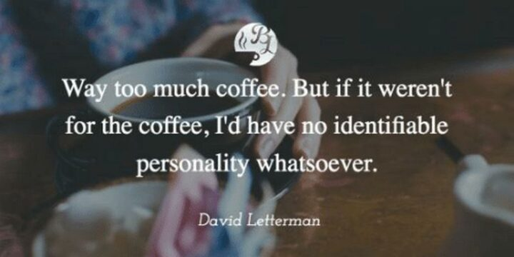 """""""Way too much coffee. But if it weren't for the coffee, I'd have no identifiable personality whatsoever."""" - David Letterman"""