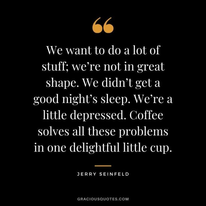 """""""We want to do a lot of stuff; we're not in great shape. We didn't get a good night's sleep. We're a little depressed. Coffee solves all these problems in one delightful little cup."""" - Jerry Seinfeld"""