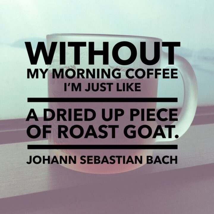 """""""Without my morning coffee, I'm just like a dried–up piece of goat."""" - Johann Sebastian Bach"""