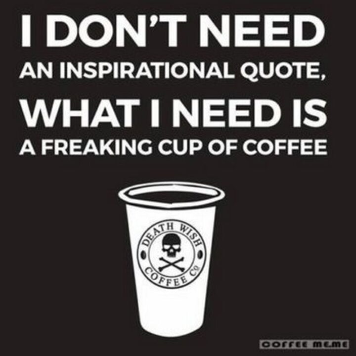 """""""I don't need an inspirational quote, what I need is a freaking cup of coffee."""""""