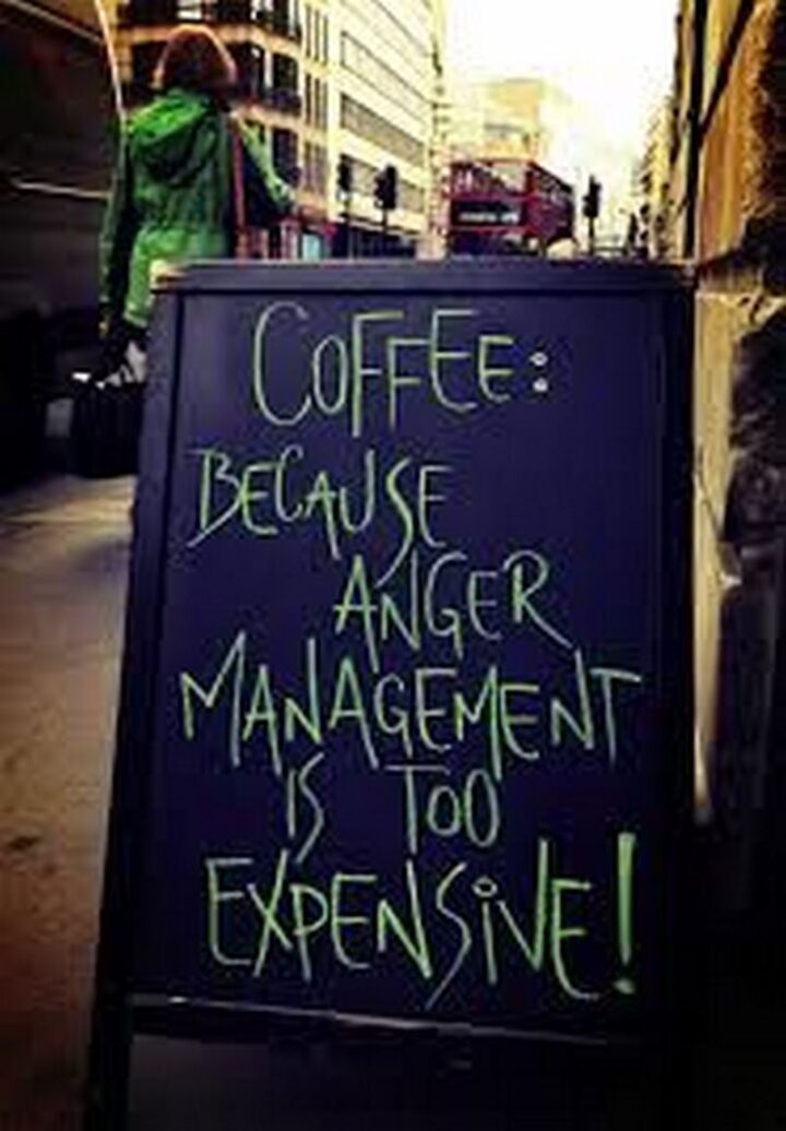 """""""Coffee: Because anger management is too expensive!"""""""