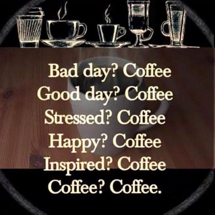 """Bad day? Coffee. Good day? Coffee. Stressed? Coffee. Happy? Coffee. Inspired? Coffee. Coffee? Coffee."""