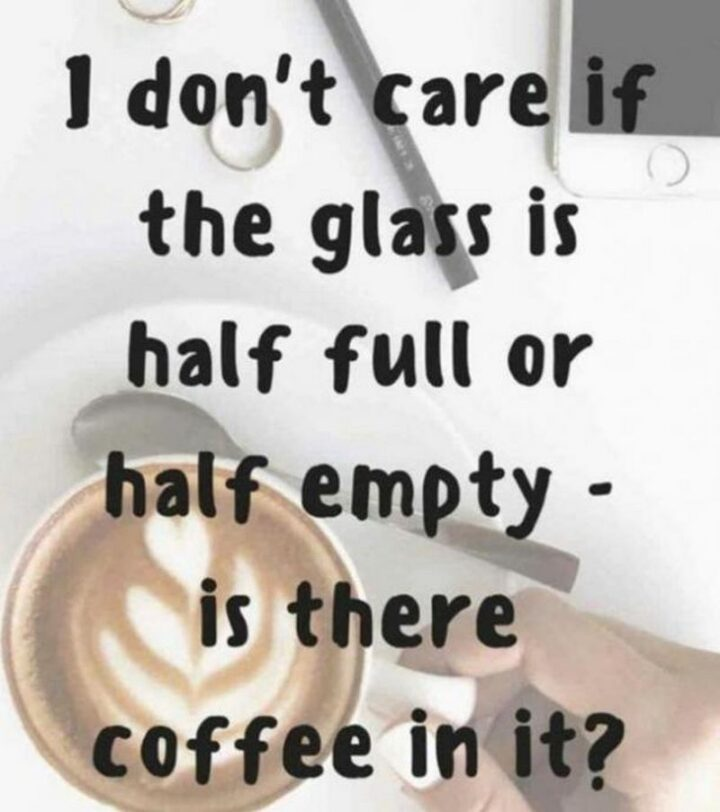 """""""I don't care if the glass is half full or half empty - is there coffee in it?"""""""