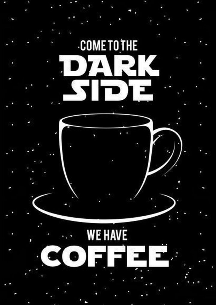 """""""Come to the dark side. We have coffee."""""""