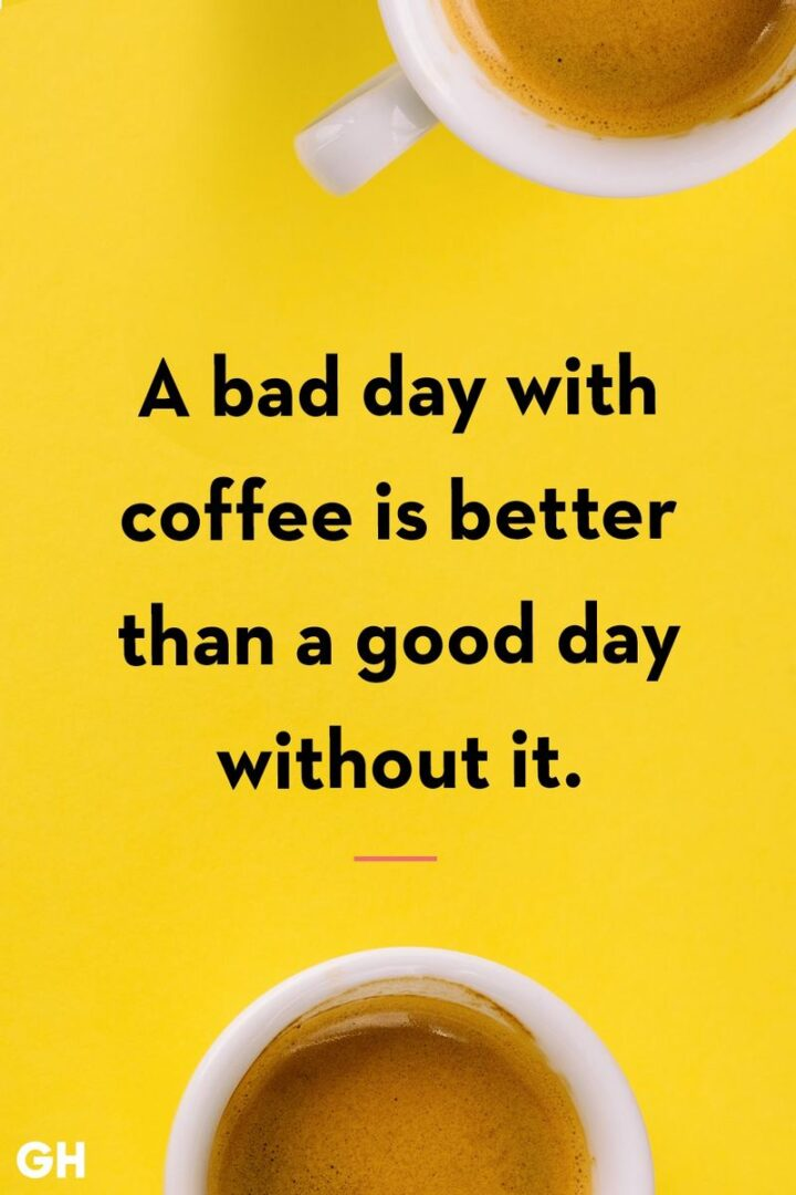 """""""A bad day with coffee is better than a good day without it."""""""