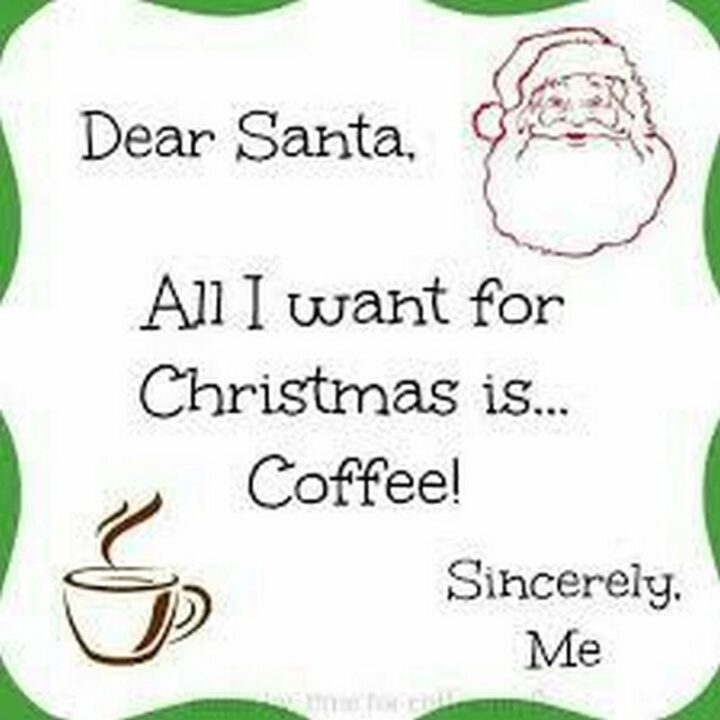 """""""Dear Santa, all I want for Christmas is...coffee. Sincerely, me."""""""