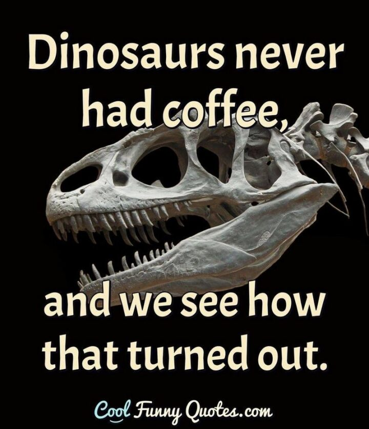 """""""Dinosaurs never had coffee, and we see how that turned out."""""""