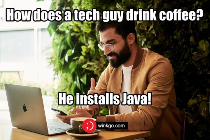 """""""Howdoes a tech guy drink coffee? He installs Java!"""""""