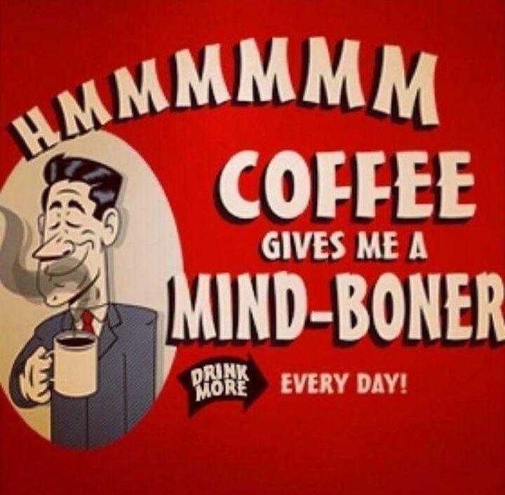 """Hmmmmmm, coffee gives me a mind-boner. Drink more every day!"""