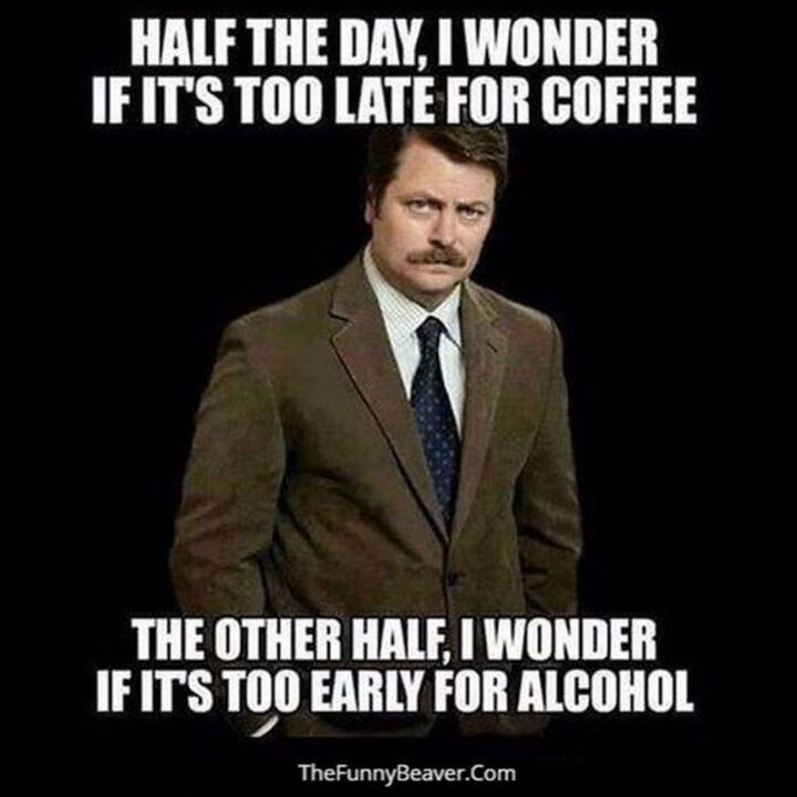 """""""Half the day, I wonder if it's too late for coffee. The other half, I wonder if it's too early for alcohol."""""""