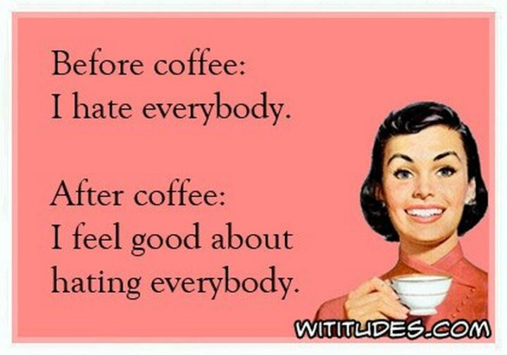 """""""Before coffee: I hate everybody. After coffee: I feel good about hating everybody."""""""