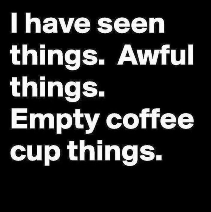 """""""I have seen things. Awful things. Empty coffee cup things."""""""