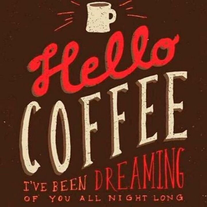 """""""Hello, coffee. I've been dreaming of you all night long."""""""