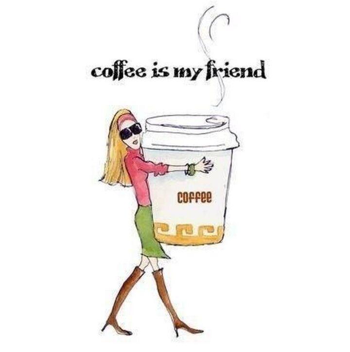 """Coffee is my friend."""