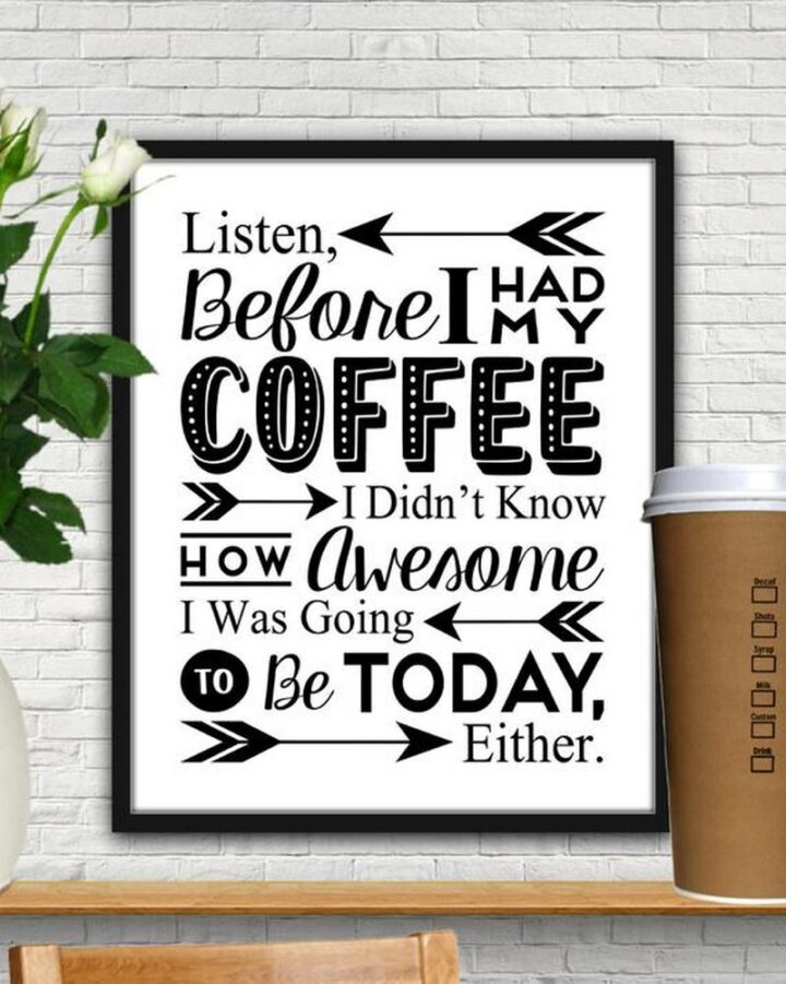 """""""Listen, before I had my coffee, I didn't know how awesome I was going to be today, either."""""""