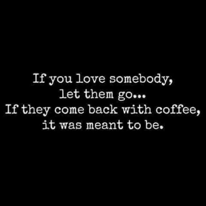 """""""If you love somebody, let them go...If they come back with coffee, it was meant to be."""""""