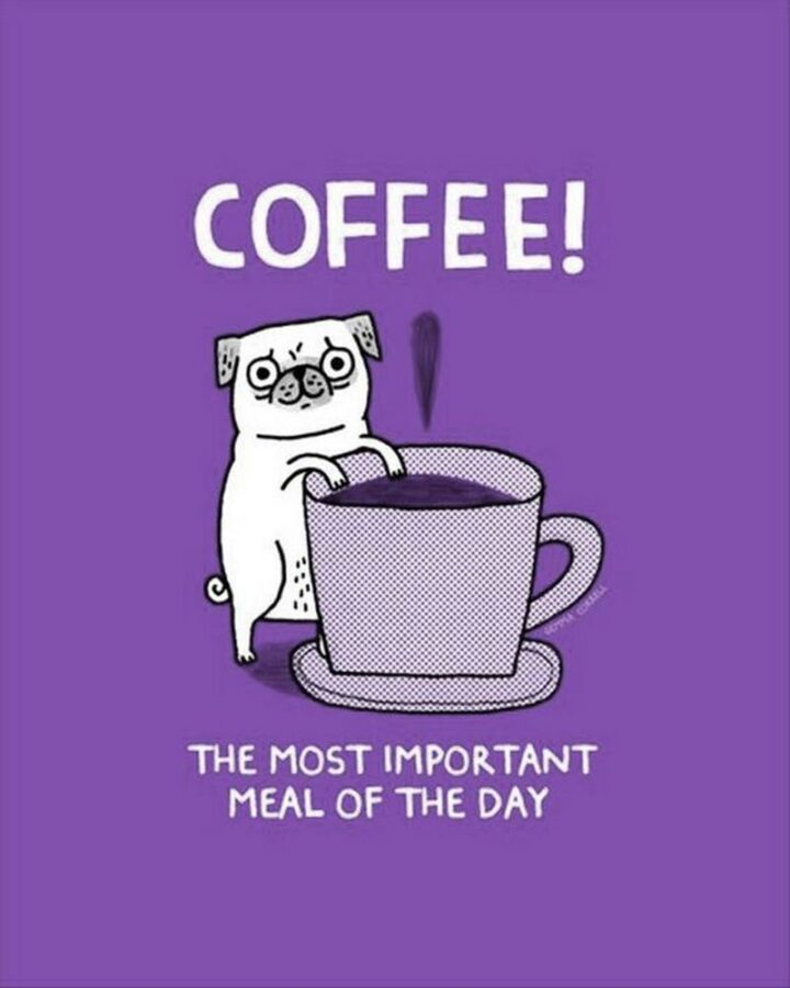 """""""Coffee! The most important meal of the day."""""""