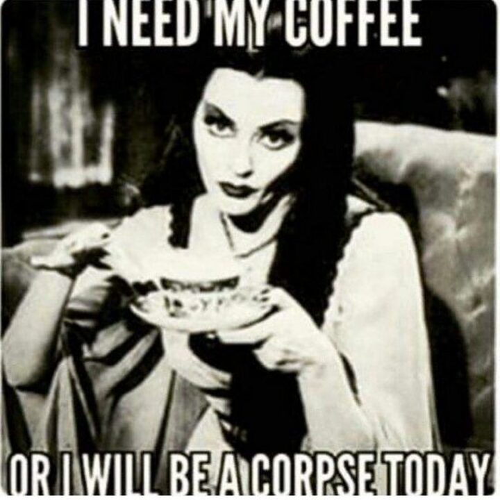 """""""I need my coffee or I will be a corpse today."""""""