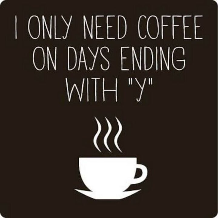 """""""I only need coffee on days ending with Y."""""""