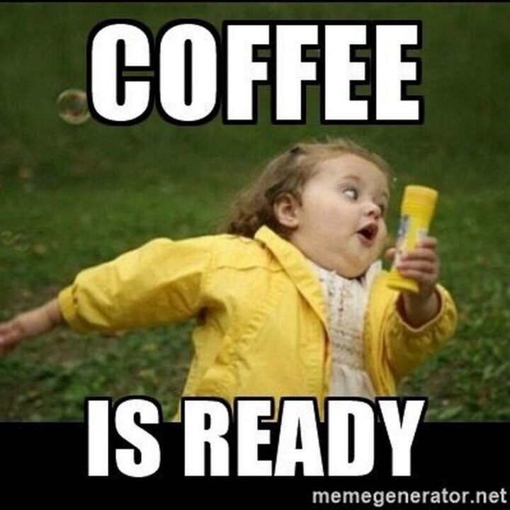 """""""Coffee is ready."""""""