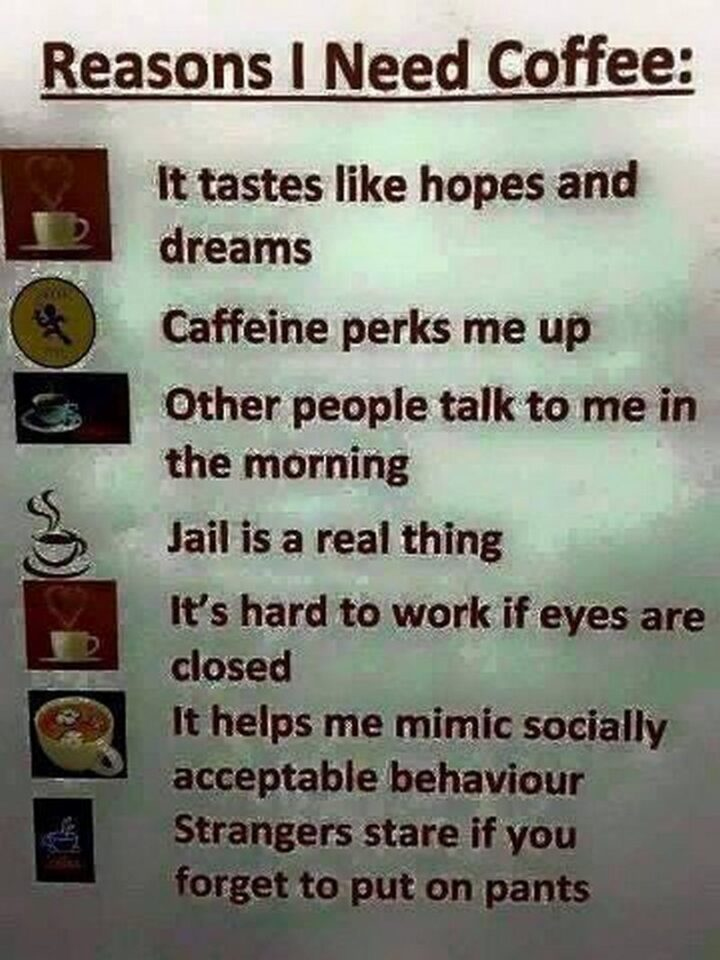 """""""Reasons I need coffee: It tastes like hopes and dreams. Caffeine perks me up. Other people talk to me in the morning. Jail is a real thing. It's hard to work if your eyes are closed. It helps me mimic socially acceptable behavior. Strangers stare if you forget to put on pants."""""""