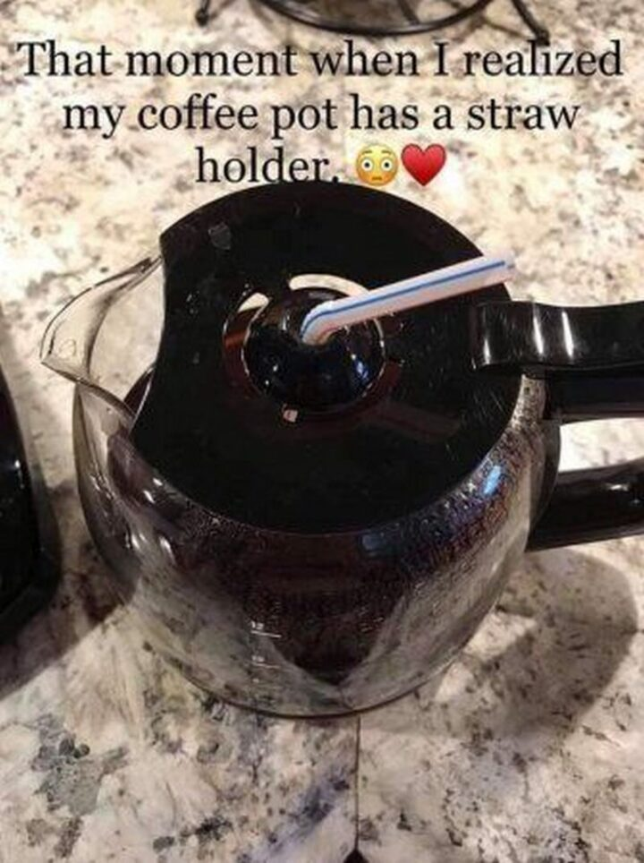 """""""That moment when I realized my coffee pot has a straw holder."""""""