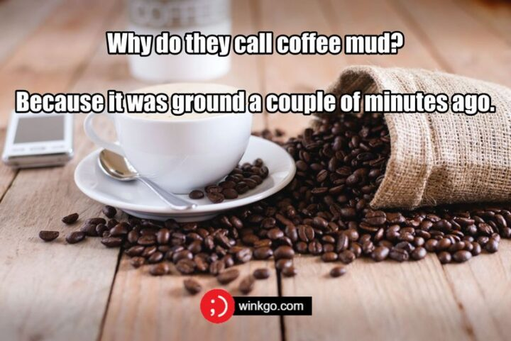 """""""Why do they call coffee mud?Because it was ground a couple of minutes ago."""""""