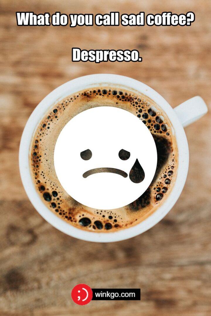 """""""What do you call sad coffee? A despresso."""""""