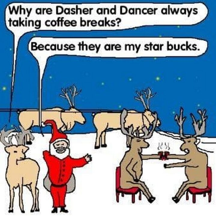 """""""Why are Dasher and Dancer always taking coffee breaks? Because they are my star bucks."""""""