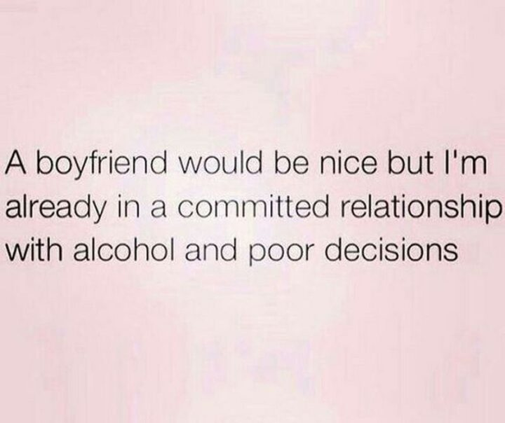 """65 Funny Sarcastic Memes - """"A boyfriend would be nice but I'm already in a committed relationship with alcohol and poor decisions."""""""