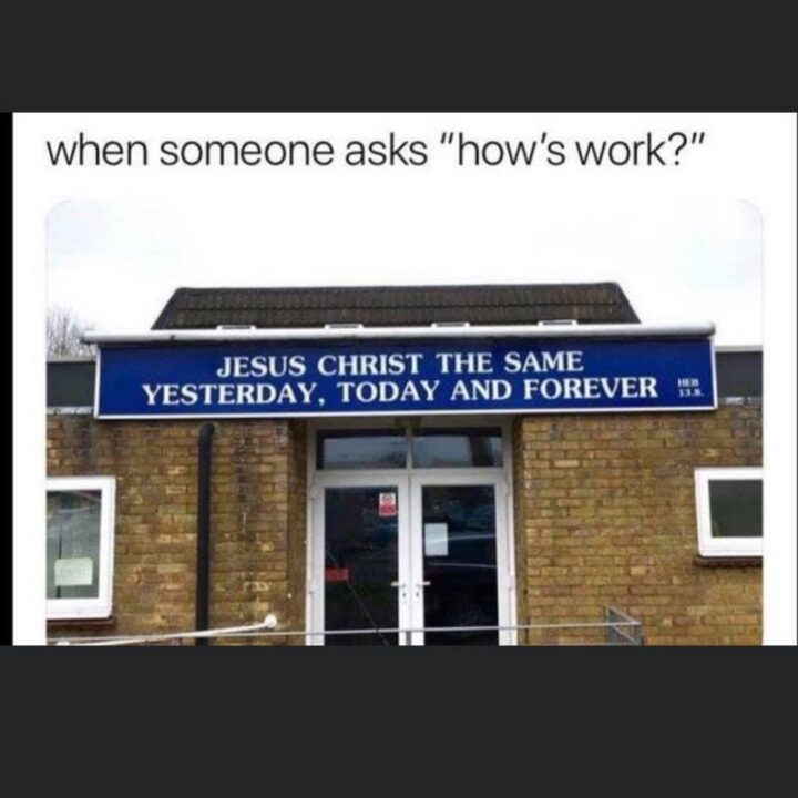 """65 Funny Sarcastic Memes - """"When someone asks """"How's work?"""" Jesus Christ the same yesterday, today, and forever."""""""