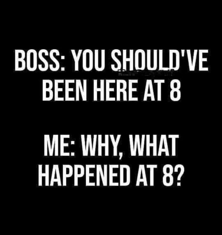 """65 Funny Sarcastic Memes - """"Boss: You should've been here at 8. Me: Why what happened at 8?"""""""