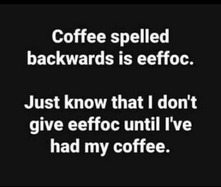 """65 Funny Sarcastic Memes - """"Coffee spelled backward is eeffoc. Just know that I don't give eeffoc until I've had my coffee."""""""