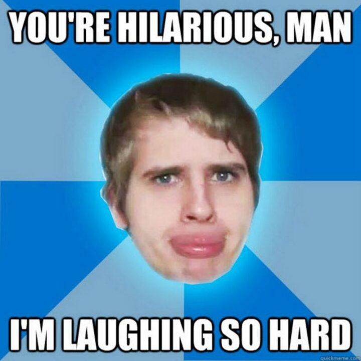 """You're hilarious, man. I'm laughing so hard."""