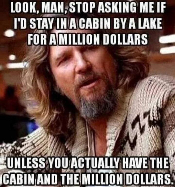 """""""Look, man, stop asking me if I'd stay in a cabin by a lake for a million dollars unless you actually have the cabin and the million dollars."""""""
