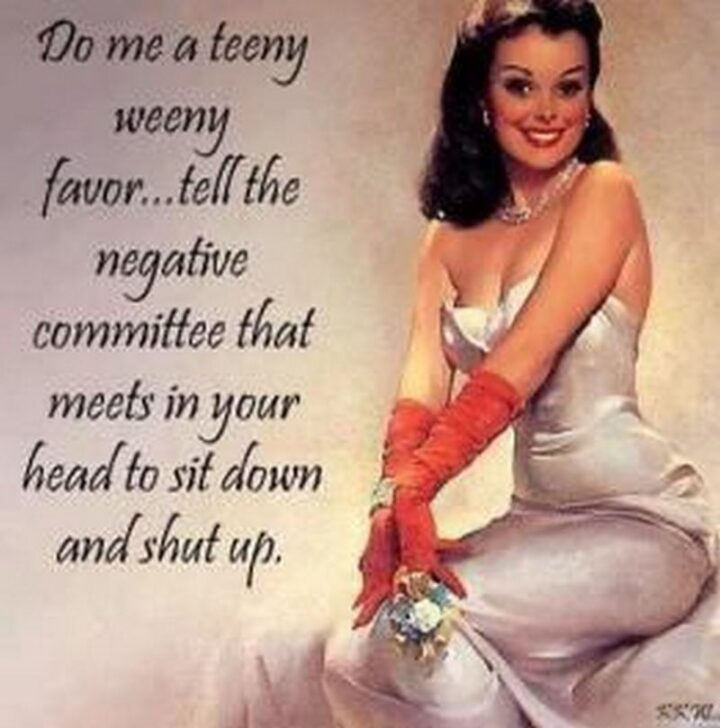 """""""Do me a teeny weeny favor...Tell the negative committee that meets in your head to sit down and shut up."""""""