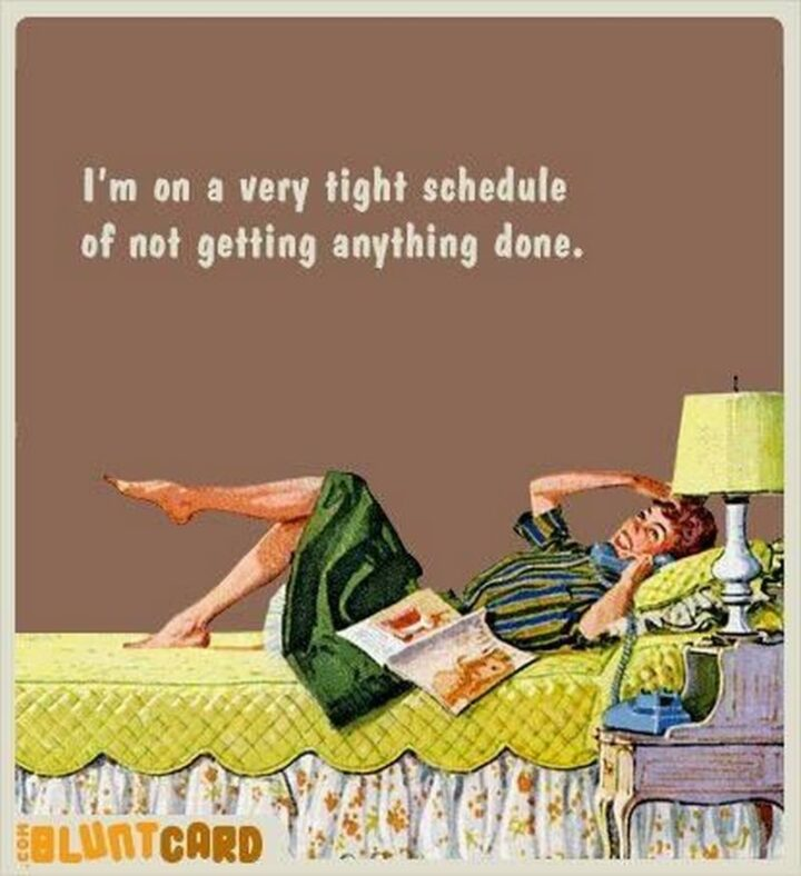 """""""I'm on a very tight schedule of not getting anything done."""""""
