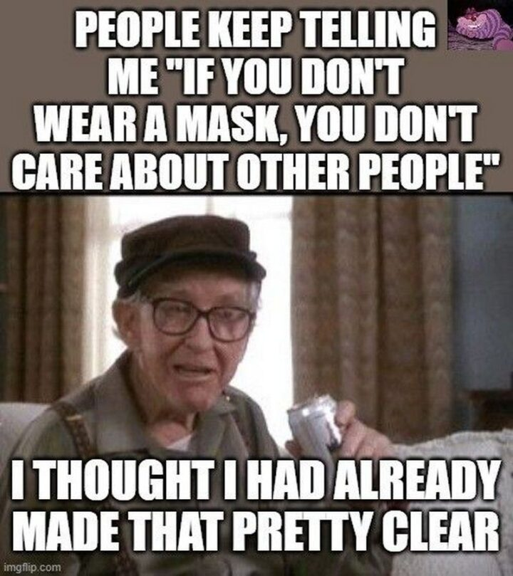 """""""People keep telling me """"If you don't wear a mask, you don't care about other people"""". I thought I had already made that pretty clear."""""""