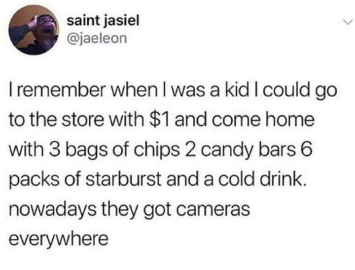 """""""I remember when I was a kid I could go the store with $1 and come home with 3 bags of chips, 2 candy bars, 6 packs of starburst, and a cold drink. Nowadays they got cameras everywhere."""""""