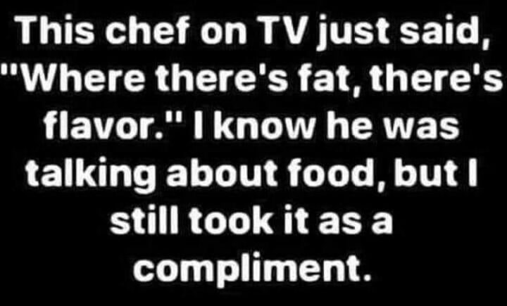 """""""This chef on TV just said, """"Where there's fat, there's flavor"""". I know he was talking about food, but I still took it as a compliment."""""""