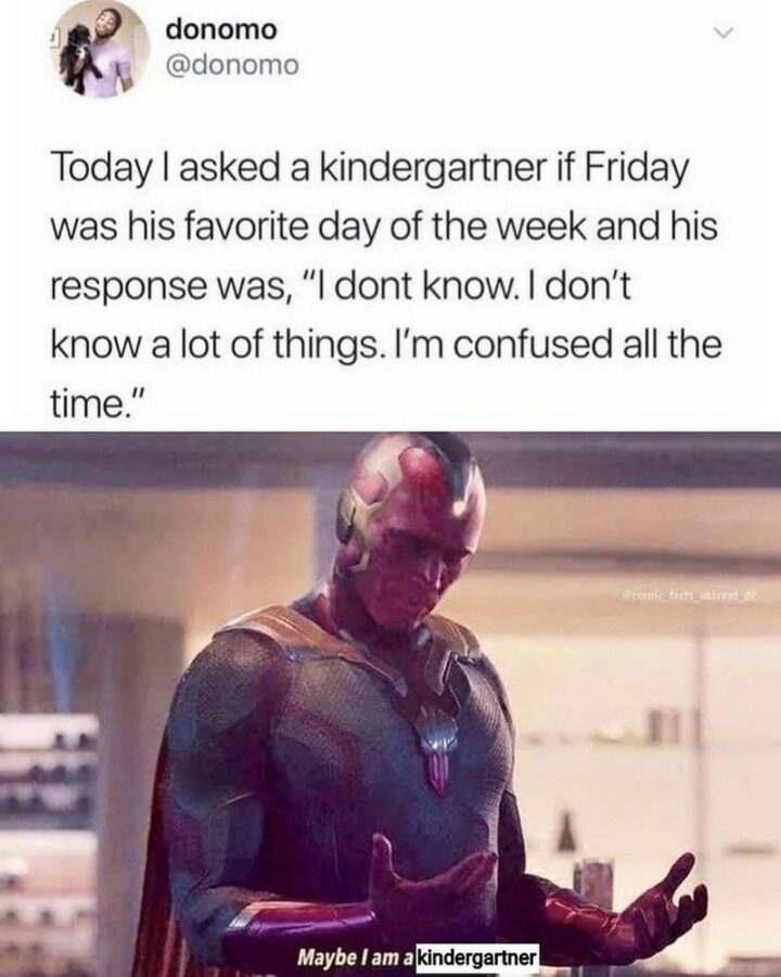 """""""Today I asked a kindergartner if Friday was his favorite day of the week and his response was, """"I don't know. I don't know a lot of things. I'm confused all the time"""". Maybe I am a kindergartner."""""""