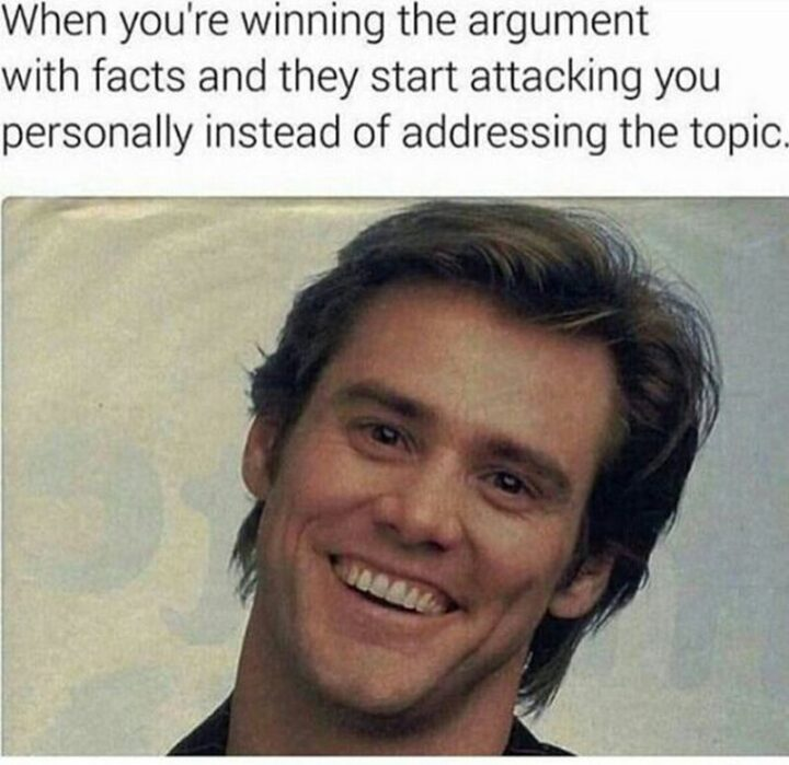 """""""When you're winning the argument with facts and they start attacking you personally instead of addressing the topic."""""""