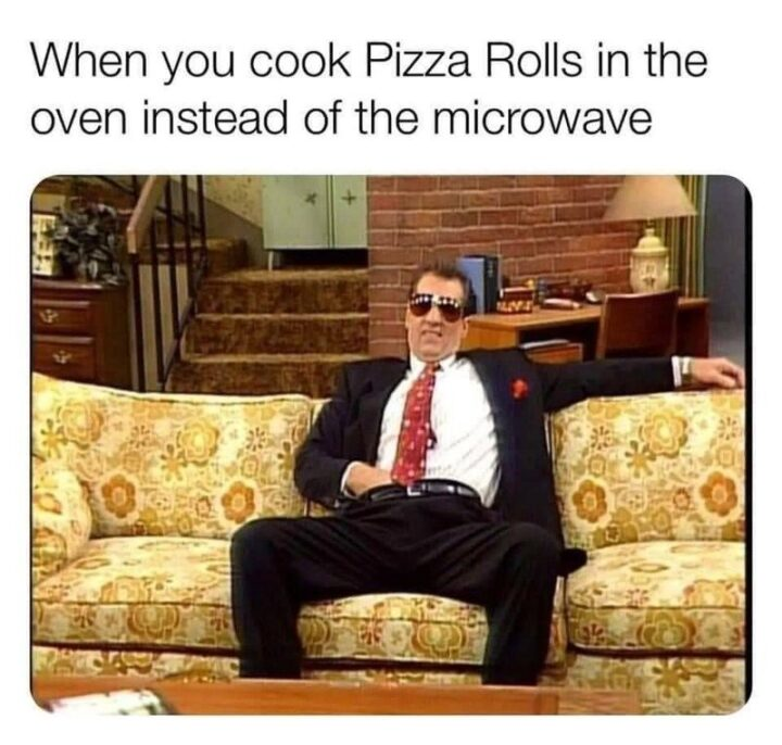 """65 Stupid Memes: """"When you cook Pizza Rolls in the oven instead of the microwave."""""""