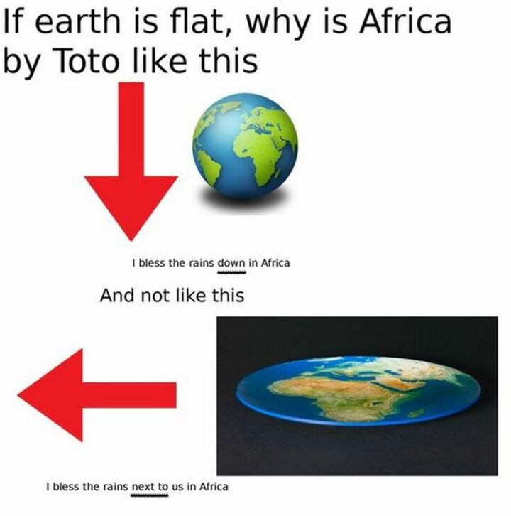 """""""If the earth is flat, why is Africa by Toto like this, """"I bless the rains down in Africa,"""" and not like this, """"I bless the rains next to us in Africa""""."""""""