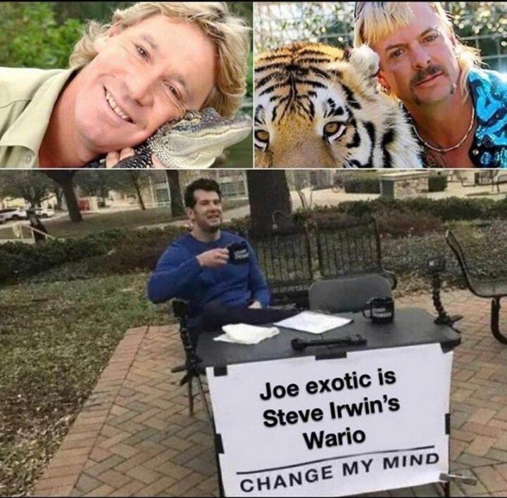 """Change my mind: Joe exotic is Steve Irwin's Wario."""