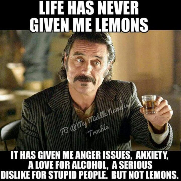 """""""Life has never given me lemons. It has given me anger issues, anxiety, a love for alcohol, a serious dislike for stupid people. But, not lemons."""""""